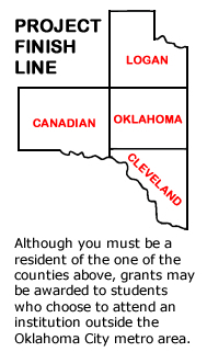 Map of Logan, Canadian, Oklahoma and Cleveland counties. Project Finish Line. Although you must be a resident of the one of the counties above, grants may be awarded to students who choose to attend an institution outside the Oklahoma City metro area.